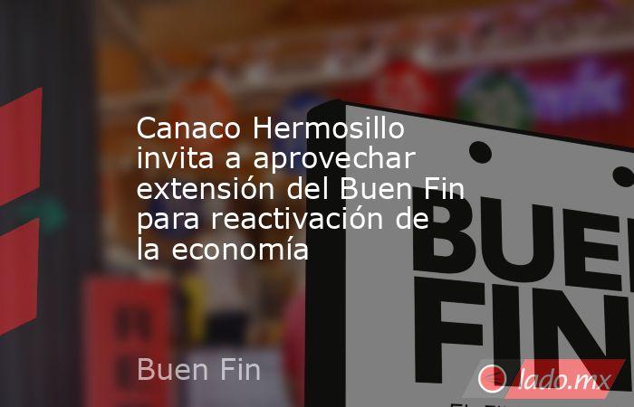 Canaco Hermosillo invita a aprovechar extensión del Buen Fin para reactivación de la economía. Noticias en tiempo real