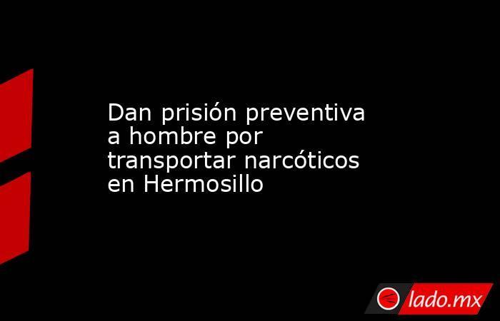 Dan prisión preventiva a hombre por transportar narcóticos en Hermosillo. Noticias en tiempo real