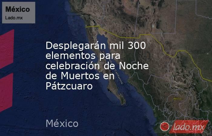 Desplegarán mil 300 elementos para celebración de Noche de Muertos en  Pátzcuaro. Noticias en tiempo real