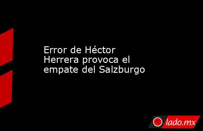 Error de Héctor Herrera provoca el empate del Salzburgo. Noticias en tiempo real
