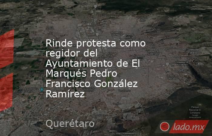 Rinde protesta como regidor del Ayuntamiento de El Marqués Pedro Francisco González Ramírez. Noticias en tiempo real