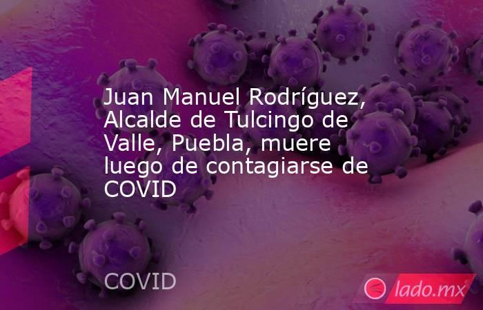 Juan Manuel Rodríguez, Alcalde de Tulcingo de Valle, Puebla, muere luego de contagiarse de COVID. Noticias en tiempo real