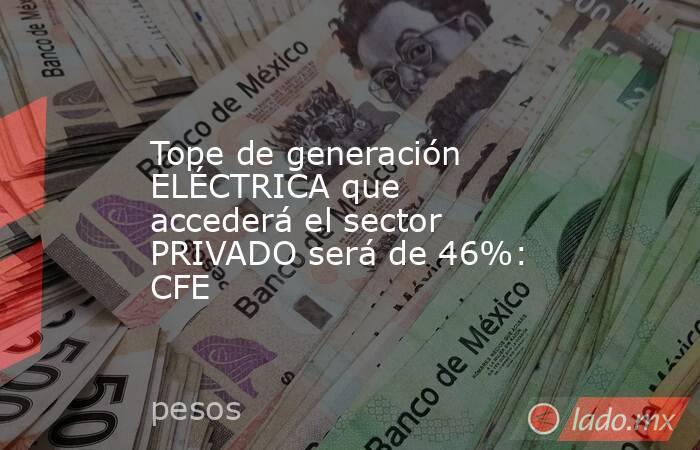 Tope de generación ELÉCTRICA que accederá el sector PRIVADO será de 46%: CFE. Noticias en tiempo real