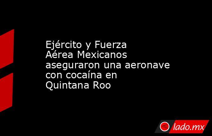 Ejército y Fuerza Aérea Mexicanos aseguraron una aeronave con cocaína en Quintana Roo. Noticias en tiempo real