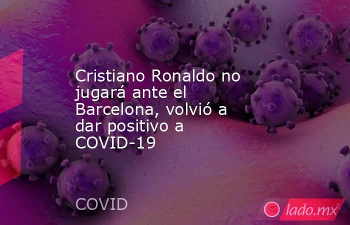 Cristiano Ronaldo no jugará ante el Barcelona, volvió a dar positivo a COVID-19 . Noticias en tiempo real