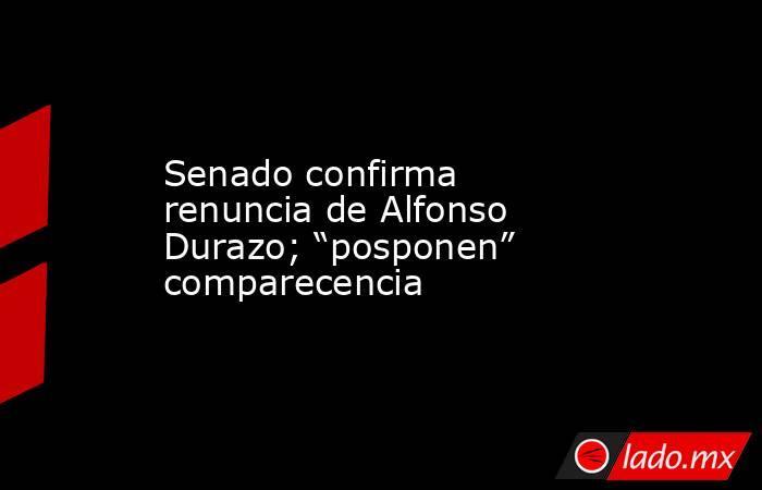 """Senado confirma renuncia de Alfonso Durazo; """"posponen"""" comparecencia. Noticias en tiempo real"""