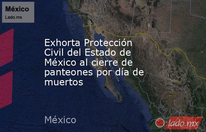 Exhorta Protección Civil del Estado de México al cierre de panteones por día de muertos. Noticias en tiempo real