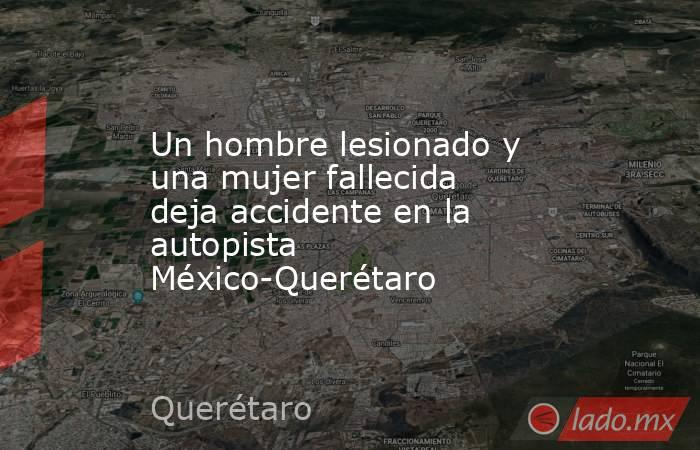 Un hombre lesionado y una mujer fallecida deja accidente en la autopista México-Querétaro. Noticias en tiempo real