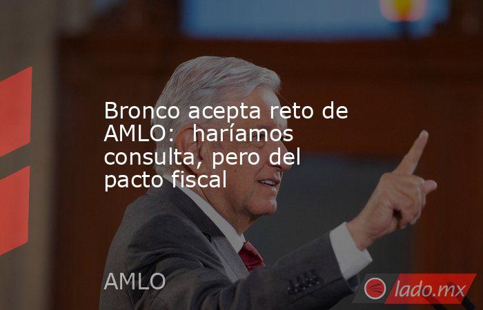 Bronco acepta reto de AMLO:  haríamos consulta, pero del pacto fiscal. Noticias en tiempo real