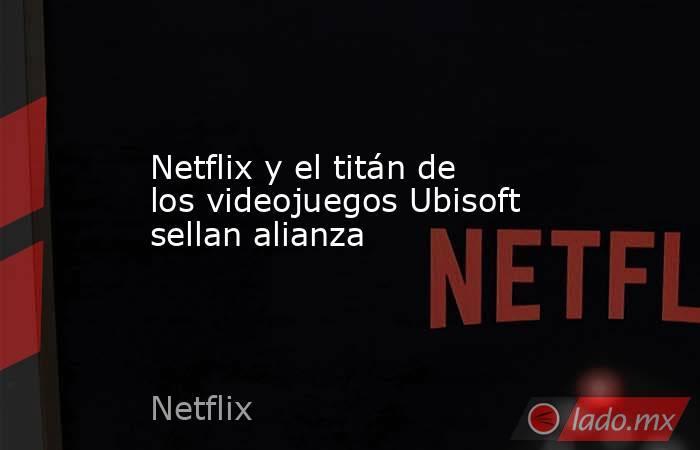 Netflix y el titán de los videojuegos Ubisoft sellan alianza. Noticias en tiempo real