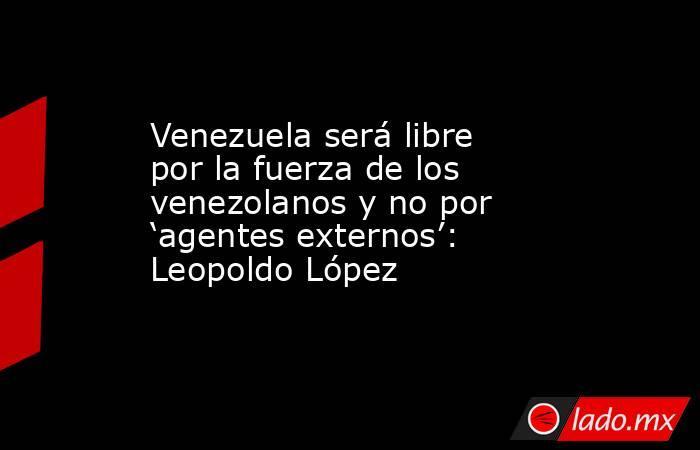 Venezuela será libre por la fuerza de los venezolanos y no por 'agentes externos': Leopoldo López. Noticias en tiempo real