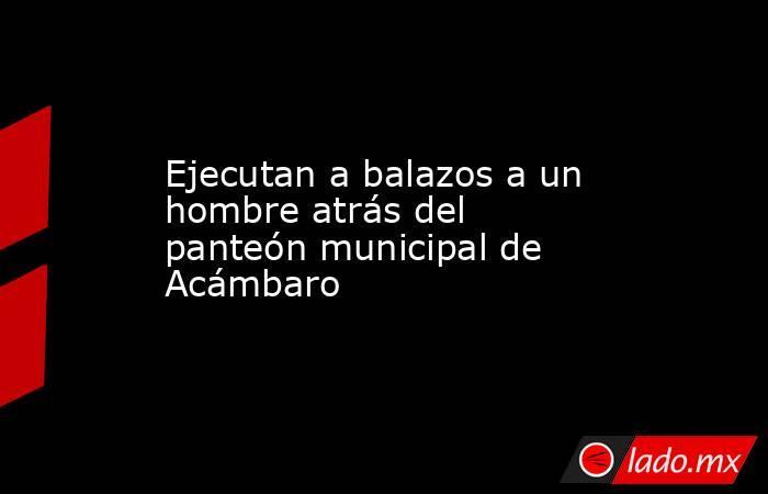 Ejecutan a balazos a un hombre atrás del panteón municipal de Acámbaro. Noticias en tiempo real