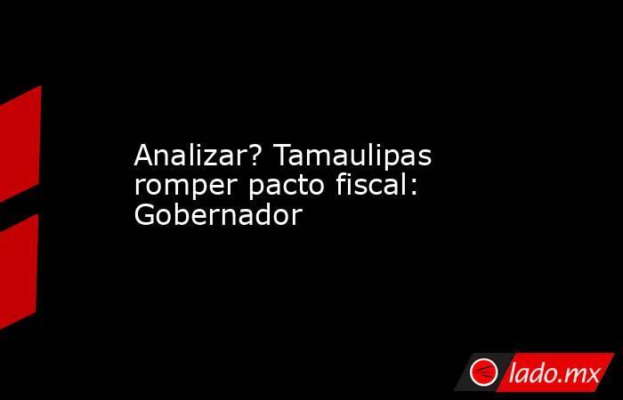 Analizar? Tamaulipas romper pacto fiscal: Gobernador. Noticias en tiempo real