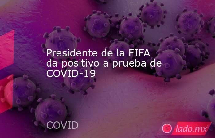 Presidente de la FIFA da positivo a prueba de COVID-19. Noticias en tiempo real