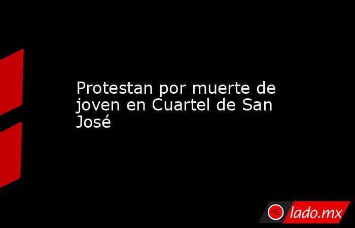 Protestan por muerte de joven en Cuartel de San José. Noticias en tiempo real