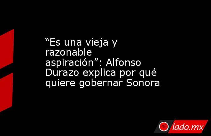 """""""Es una vieja y razonable aspiración"""": Alfonso Durazo explica por qué quiere gobernar Sonora. Noticias en tiempo real"""