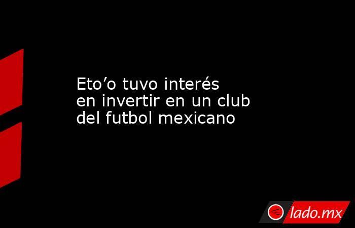Eto'o tuvo interés en invertir en un club del futbol mexicano. Noticias en tiempo real