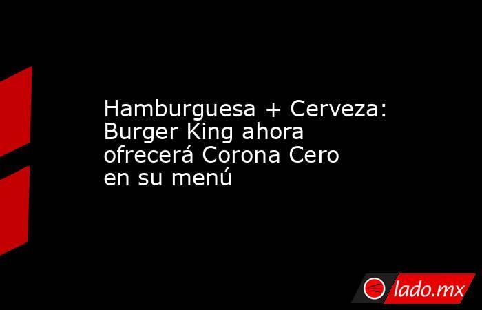 Hamburguesa + Cerveza: Burger King ahora ofrecerá Corona Cero en su menú. Noticias en tiempo real