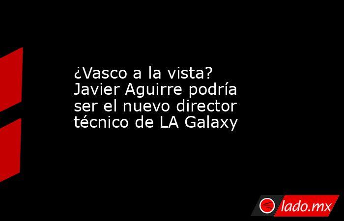 ¿Vasco a la vista? Javier Aguirre podría ser el nuevo director técnico de LA Galaxy. Noticias en tiempo real