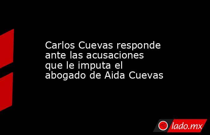 Carlos Cuevas responde ante las acusaciones que le imputa el abogado de Aida Cuevas . Noticias en tiempo real