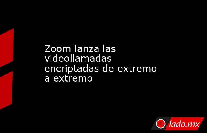 Zoom lanza las videollamadas encriptadas de extremo a extremo  . Noticias en tiempo real
