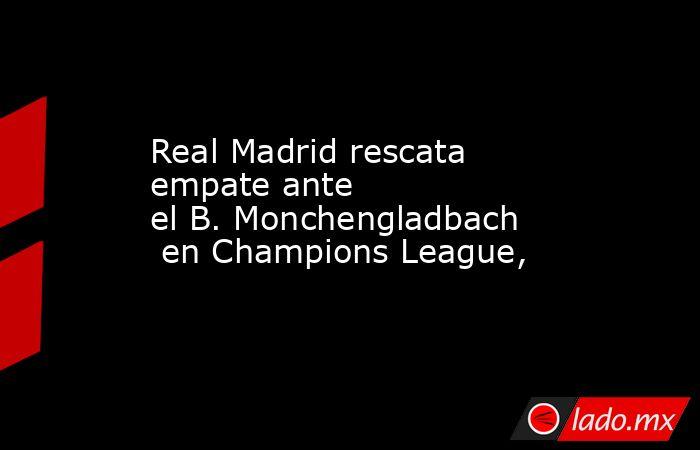 Real Madrid rescata empate ante elB.Monchengladbachen Champions League,  . Noticias en tiempo real