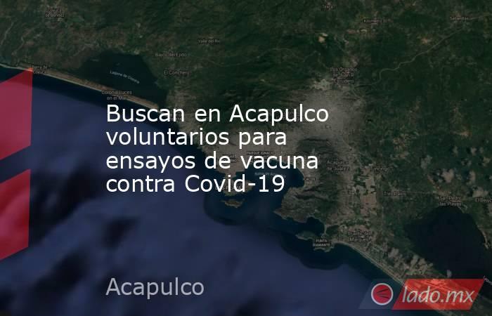 Buscan en Acapulco voluntarios para ensayos de vacuna contra Covid-19. Noticias en tiempo real