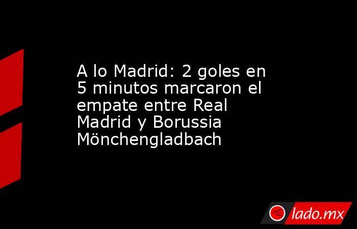 A lo Madrid: 2 goles en 5 minutos marcaron el empate entre Real Madrid y Borussia Mönchengladbach. Noticias en tiempo real