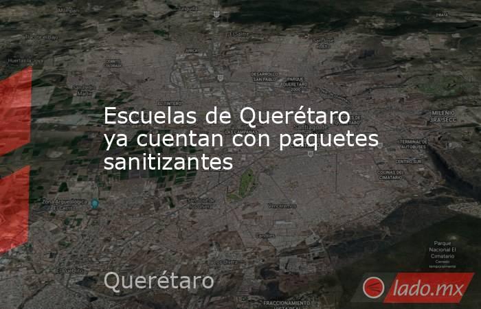 Escuelas de Querétaro ya cuentan con paquetes sanitizantes. Noticias en tiempo real