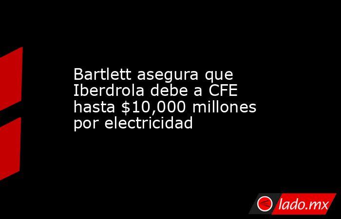 Bartlett asegura que Iberdrola debe a CFE hasta $10,000 millones por electricidad. Noticias en tiempo real