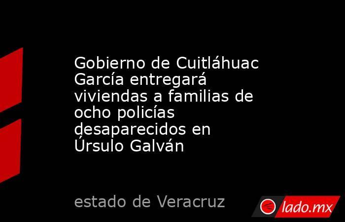 Gobierno de Cuitláhuac García entregará viviendas a familias de ocho policías desaparecidos en Úrsulo Galván. Noticias en tiempo real
