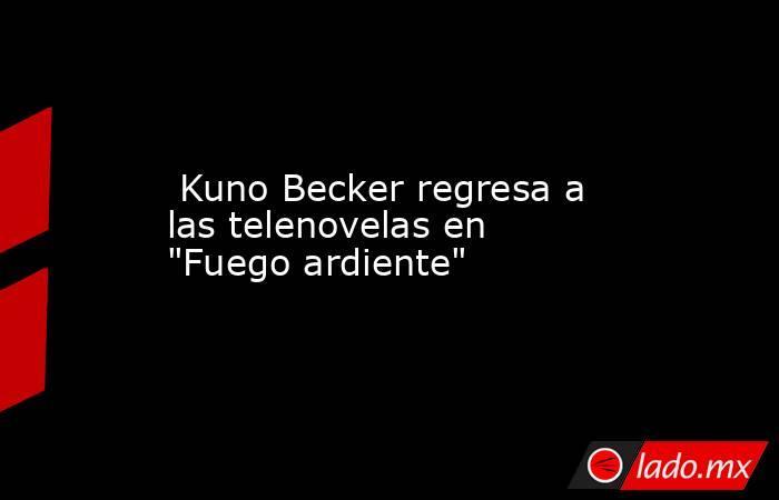 Kuno Becker regresa a las telenovelas en