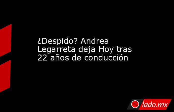 ¿Despido? Andrea Legarreta deja Hoy tras 22 años de conducción. Noticias en tiempo real