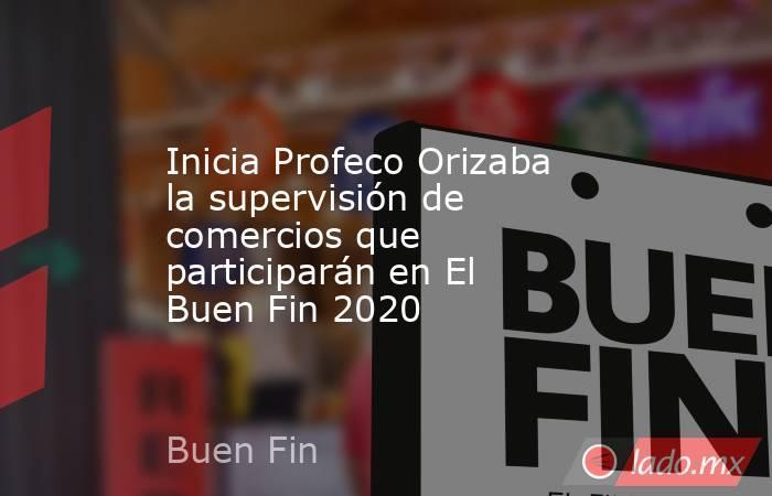 Inicia Profeco Orizaba la supervisión de comercios que participarán en El Buen Fin 2020. Noticias en tiempo real