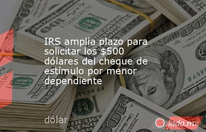IRS amplía plazo para solicitar los $500 dólares del cheque de estímulo por menor dependiente. Noticias en tiempo real