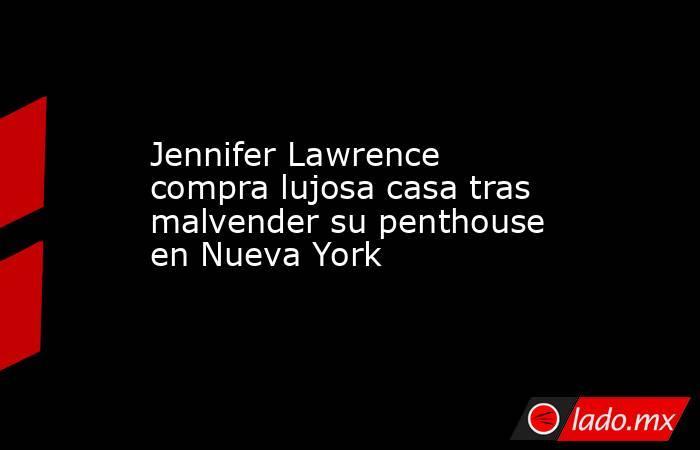 Jennifer Lawrence compra lujosa casa tras malvender su penthouse en Nueva York. Noticias en tiempo real