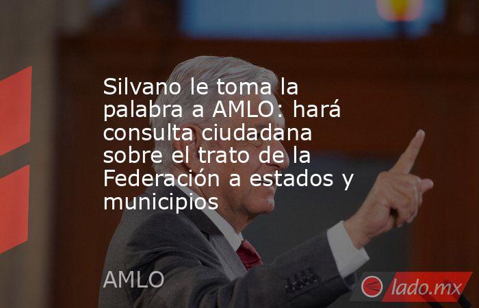 Silvano le toma la palabra a AMLO: hará consulta ciudadana sobre el trato de la Federación a estados y municipios. Noticias en tiempo real