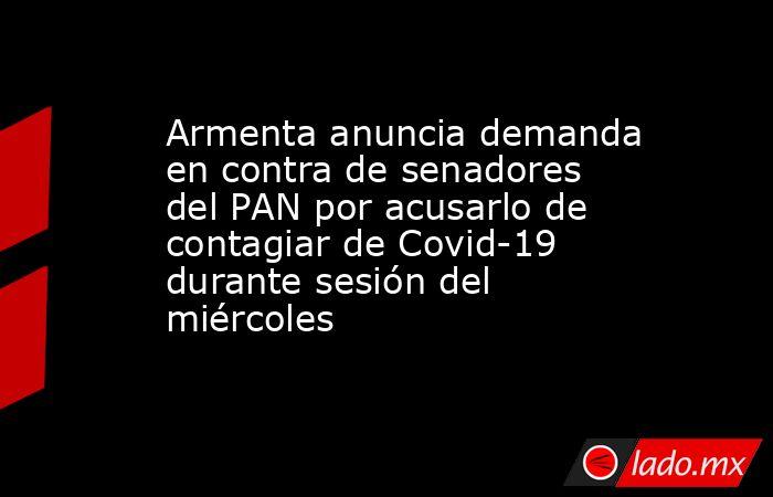 Armenta anuncia demanda en contra de senadores del PAN por acusarlo de contagiar de Covid-19  durante sesión del miércoles. Noticias en tiempo real