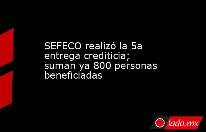 SEFECO realizó la 5a entrega crediticia; suman ya 800 personas beneficiadas. Noticias en tiempo real