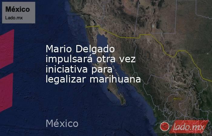 Mario Delgado impulsará otra vez iniciativa para legalizar marihuana. Noticias en tiempo real