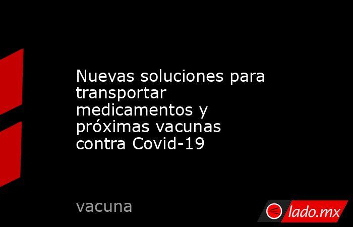 Nuevas soluciones para transportar medicamentos y próximas vacunas contra Covid-19. Noticias en tiempo real