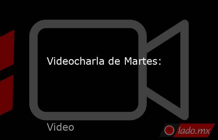 Videocharla de Martes:. Noticias en tiempo real