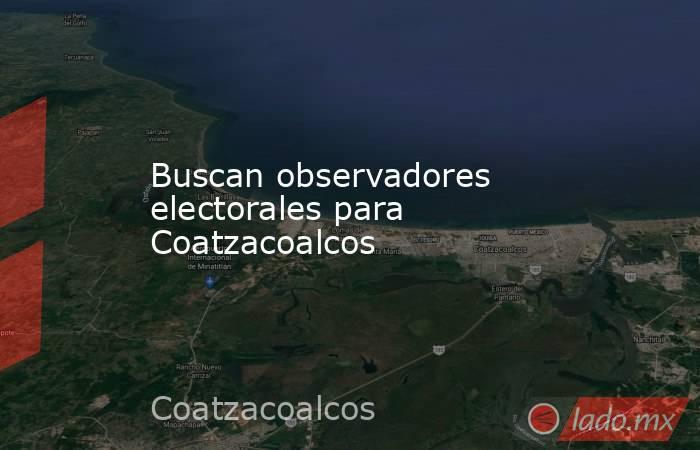 Buscan observadores electorales para Coatzacoalcos. Noticias en tiempo real