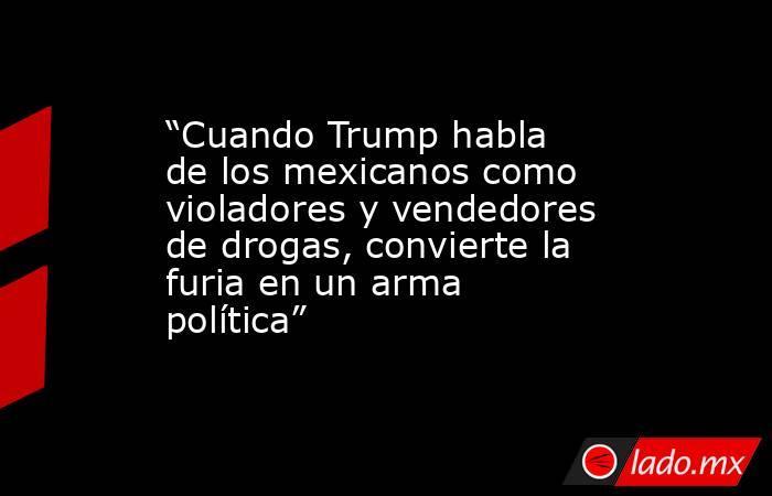"""""""Cuando Trump habla de los mexicanos como violadores y vendedores de drogas, convierte la furia en un arma política"""". Noticias en tiempo real"""