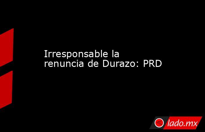 Irresponsable la renuncia de Durazo: PRD. Noticias en tiempo real
