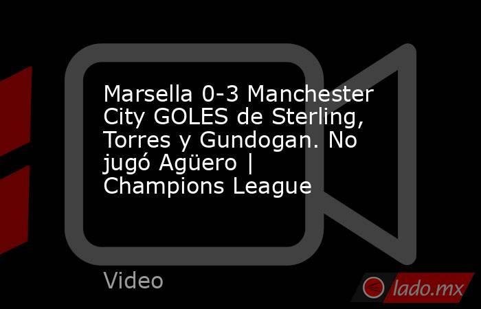 Marsella 0-3 Manchester City GOLES de Sterling, Torres y Gundogan. No jugó Agüero | Champions League. Noticias en tiempo real