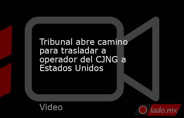 Tribunal abre camino para trasladar a operador del CJNG a Estados Unidos. Noticias en tiempo real