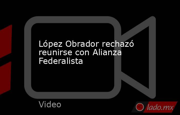 López Obrador rechazó reunirse con Alianza Federalista. Noticias en tiempo real