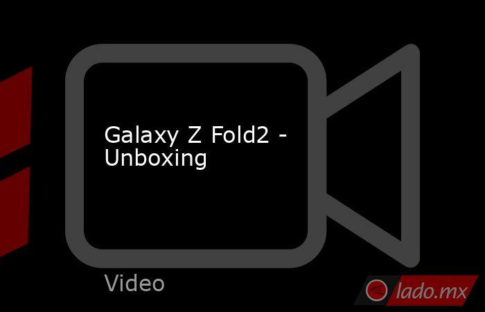 Galaxy Z Fold2 - Unboxing. Noticias en tiempo real