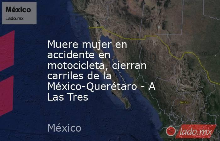 Muere mujer en accidente en motocicleta, cierran carriles de la México-Querétaro - A Las Tres. Noticias en tiempo real